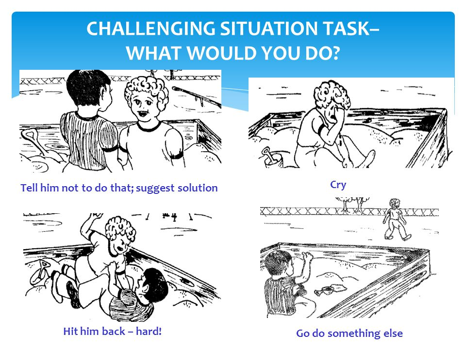 CHALLENGING SITUATION TASK– WHAT WOULD YOU DO? Tell him not to do that; suggest solution Cry Hit him back – hard! Go do something else