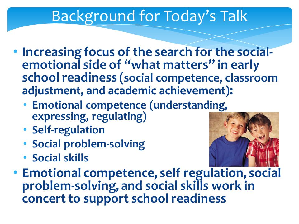 Why We Care Children without age appropriate emotional/social skills Participate less in class Less accepted by classmates/teachers Get fewer instructions/positive feedback from teachers Like school less and less Social-Emotional competence predicts academic success in 1 st grade, even considering intelligence/family background