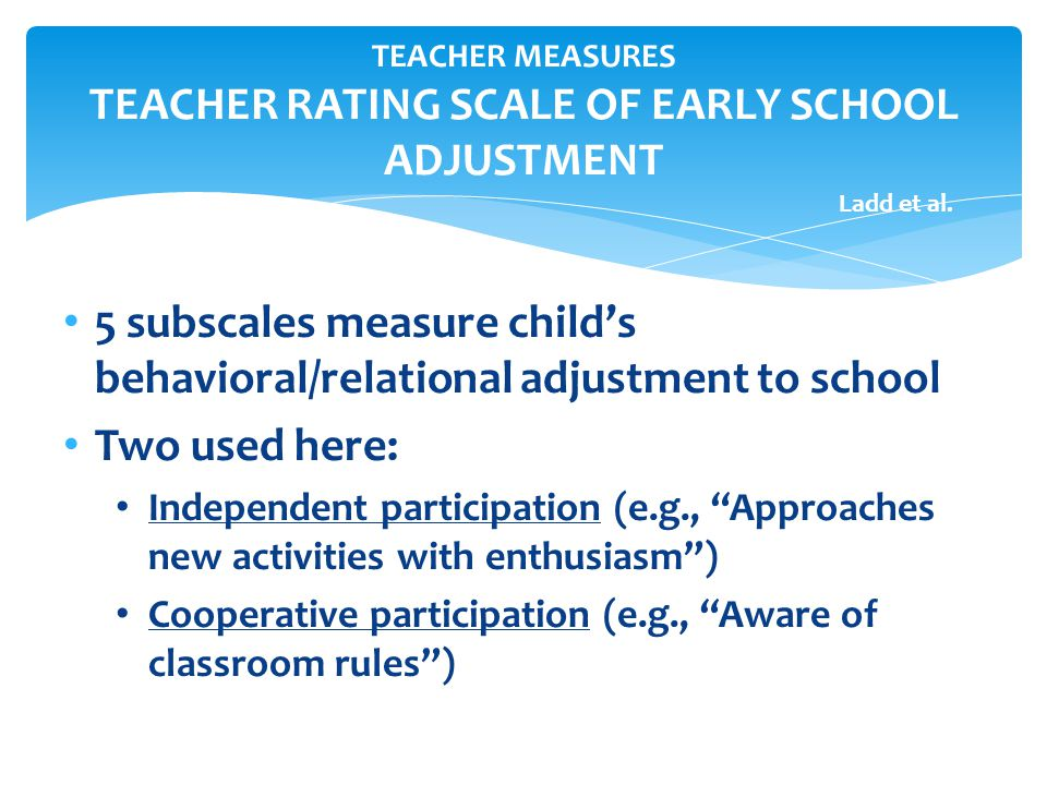 TEACHER MEASURES TEACHER RATING SCALE OF EARLY SCHOOL ADJUSTMENT Ladd et al. 5 subscales measure childs behavioral/relational adjustment to school Two