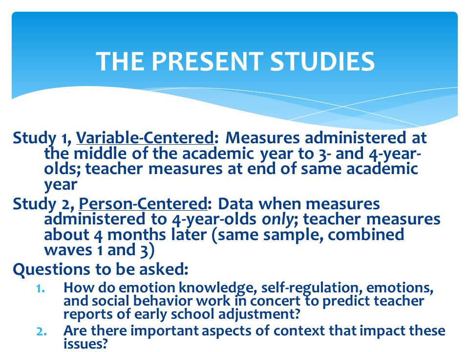 THE PRESENT STUDIES Study 1, Variable-Centered: Measures administered at the middle of the academic year to 3- and 4-year- olds; teacher measures at e