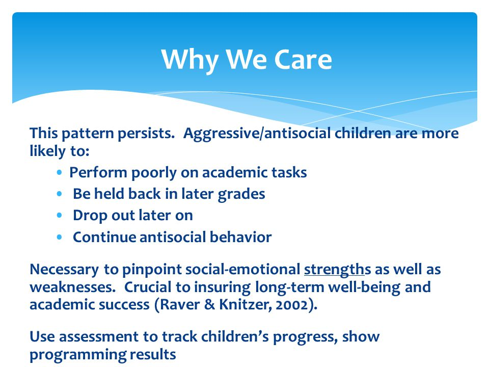 Why We Care This pattern persists. Aggressive/antisocial children are more likely to: Perform poorly on academic tasks Be held back in later grades Dr