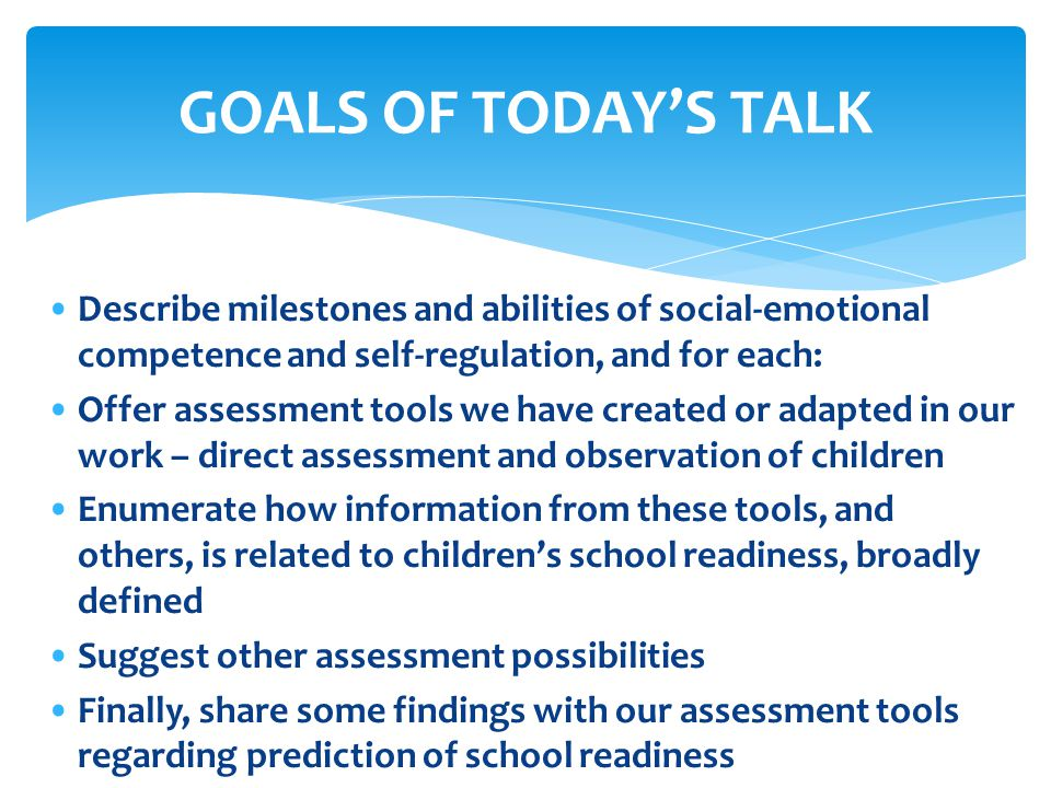 Creation of sturdy assessment tools and specific findings from them regarding early adjustment to, and success in, school settings: Emotional Competence Self-Regulation Social problem-solving Social behavior Related to young childrens classroom adjustment, learning behaviors, and preacademic functioning (Denham, Brown, & Domitrovich, 2010) – in all the above areas, to recap: When children can engage in sustained, positive interactions with peers in the learning environment.