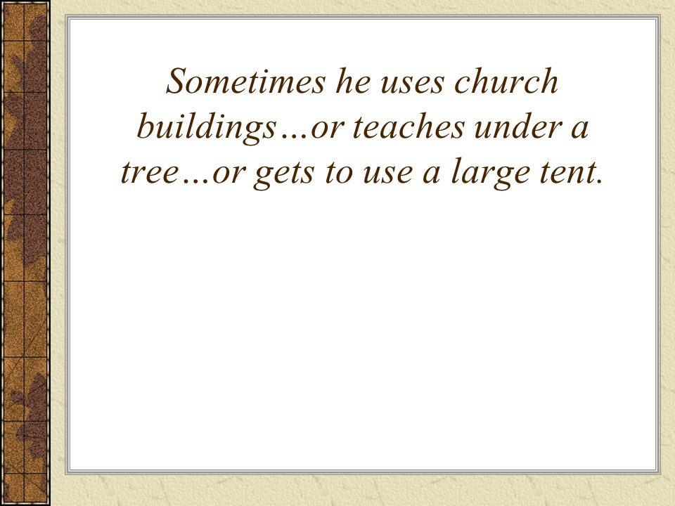 Sometimes he uses church buildings…or teaches under a tree…or gets to use a large tent.