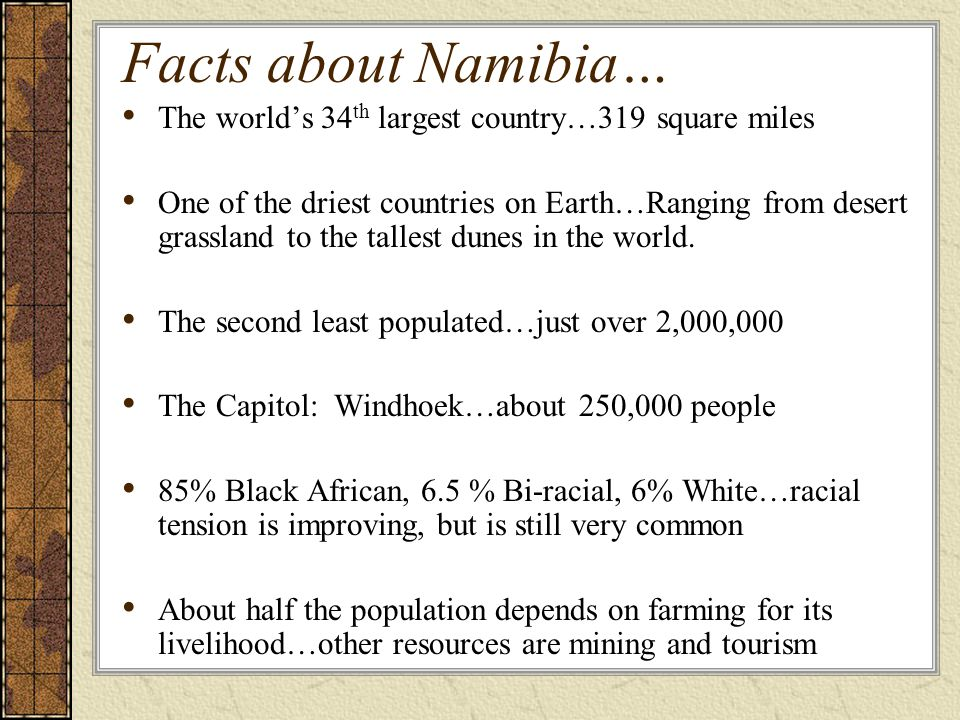 Facts about Namibia… The worlds 34 th largest country…319 square miles One of the driest countries on Earth…Ranging from desert grassland to the tallest dunes in the world.