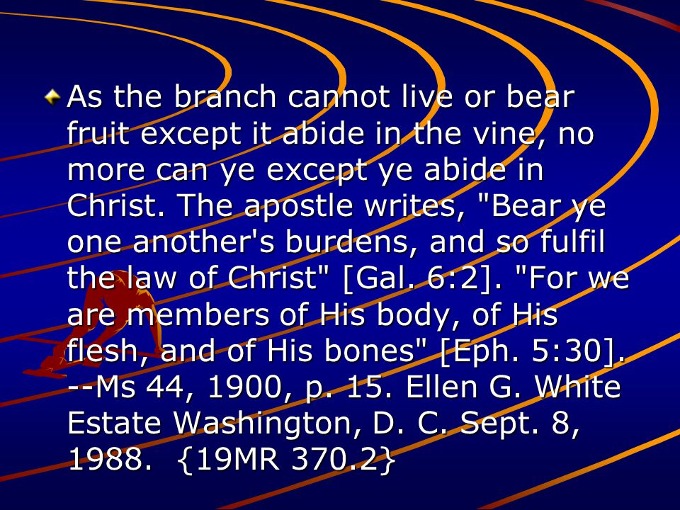 As the branch cannot live or bear fruit except it abide in the vine, no more can ye except ye abide in Christ. The apostle writes,