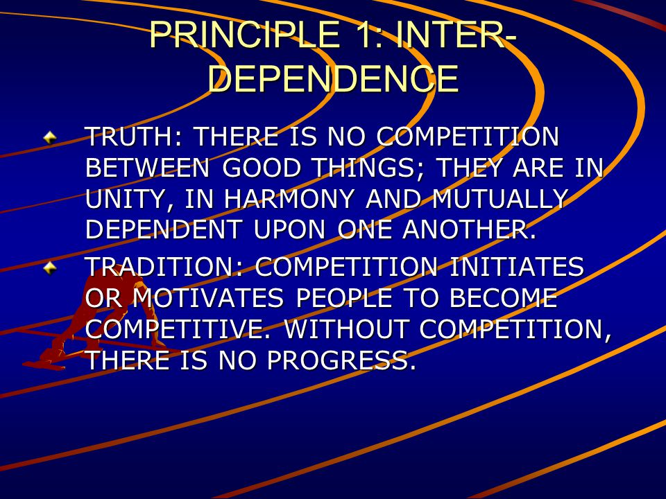 PRINCIPLE 1: INTER- DEPENDENCE TRUTH: THERE IS NO COMPETITION BETWEEN GOOD THINGS; THEY ARE IN UNITY, IN HARMONY AND MUTUALLY DEPENDENT UPON ONE ANOTH