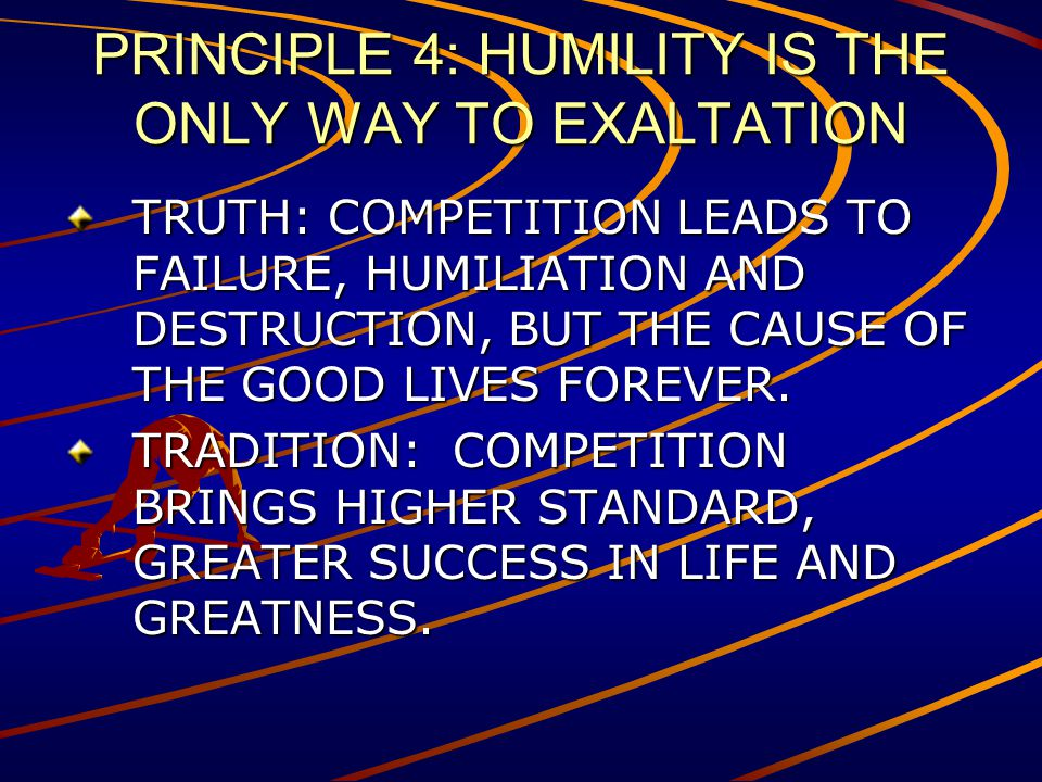 PRINCIPLE 4: HUMILITY IS THE ONLY WAY TO EXALTATION TRUTH: COMPETITION LEADS TO FAILURE, HUMILIATION AND DESTRUCTION, BUT THE CAUSE OF THE GOOD LIVES