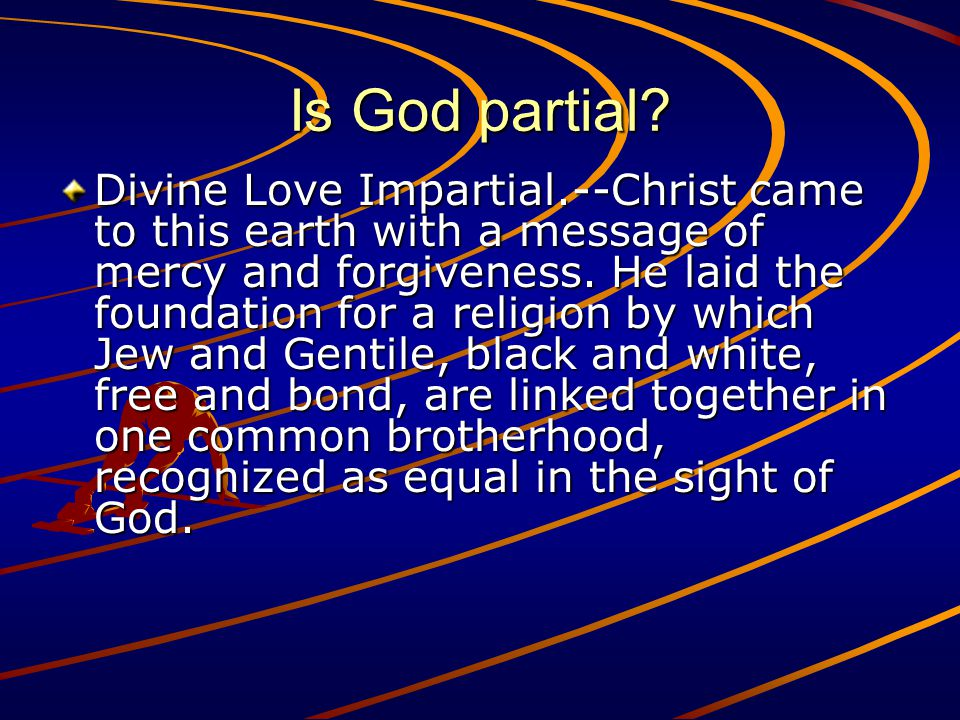 Is God partial? Divine Love Impartial.--Christ came to this earth with a message of mercy and forgiveness. He laid the foundation for a religion by wh