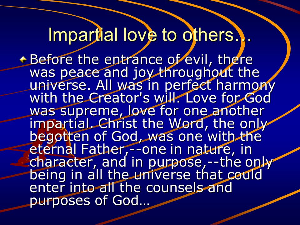 Impartial love to others… Before the entrance of evil, there was peace and joy throughout the universe.