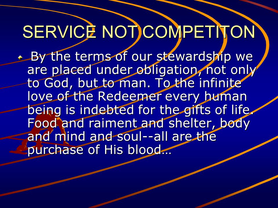 SERVICE NOT COMPETITON By the terms of our stewardship we are placed under obligation, not only to God, but to man. To the infinite love of the Redeem