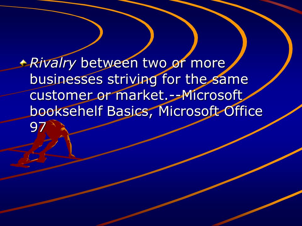 Rivalry between two or more businesses striving for the same customer or market.--Microsoft booksehelf Basics, Microsoft Office 97