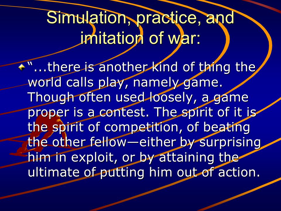Simulation, practice, and imitation of war:...there is another kind of thing the world calls play, namely game. Though often used loosely, a game prop