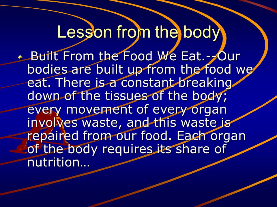 Lesson from the body Built From the Food We Eat.--Our bodies are built up from the food we eat. There is a constant breaking down of the tissues of th
