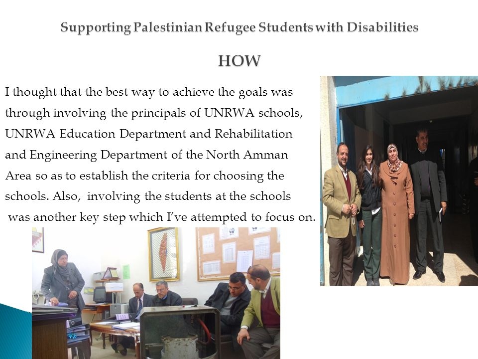 I thought that the best way to achieve the goals was through involving the principals of UNRWA schools, UNRWA Education Department and Rehabilitation and Engineering Department of the North Amman Area so as to establish the criteria for choosing the schools.