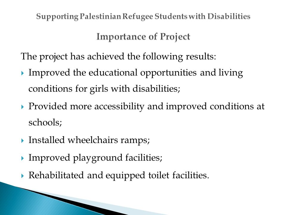 The project has achieved the following results: Improved the educational opportunities and living conditions for girls with disabilities; Provided more accessibility and improved conditions at schools; Installed wheelchairs ramps; Improved playground facilities; Rehabilitated and equipped toilet facilities.
