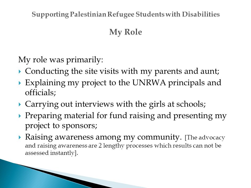 My role was primarily: Conducting the site visits with my parents and aunt; Explaining my project to the UNRWA principals and officials; Carrying out interviews with the girls at schools; Preparing material for fund raising and presenting my project to sponsors; Raising awareness among my community.