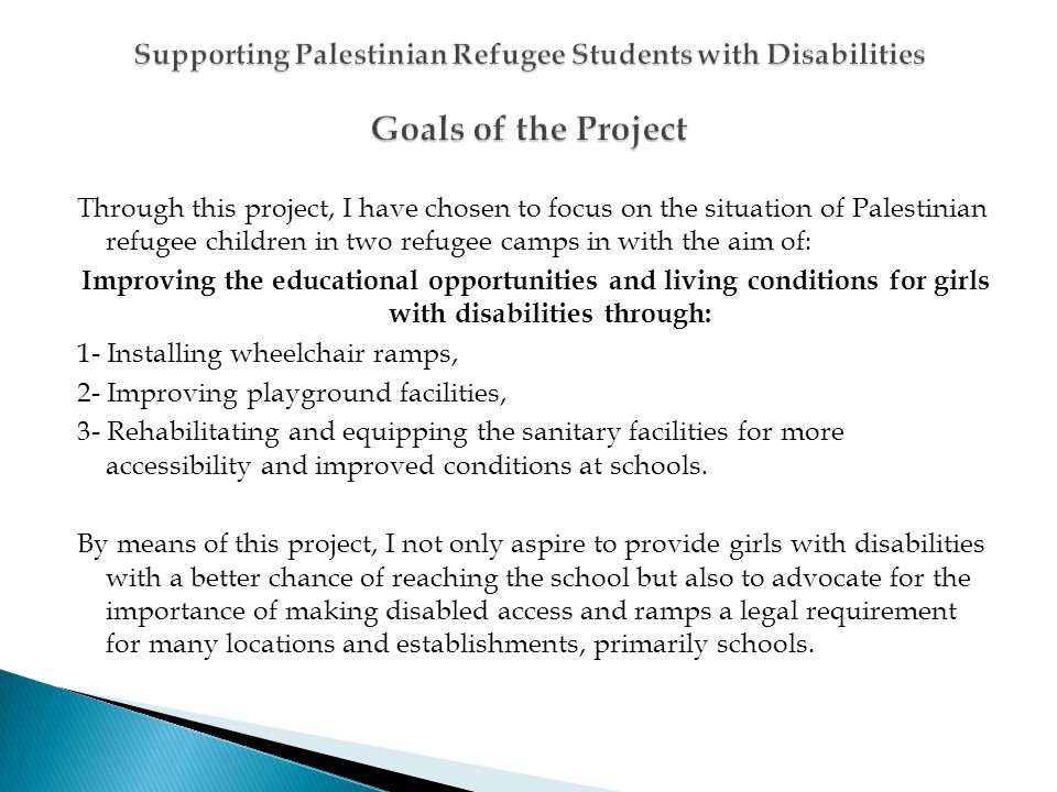 Through this project, I have chosen to focus on the situation of Palestinian refugee children in two refugee camps in with the aim of: Improving the educational opportunities and living conditions for girls with disabilities through: 1- Installing wheelchair ramps, 2- Improving playground facilities, 3- Rehabilitating and equipping the sanitary facilities for more accessibility and improved conditions at schools.