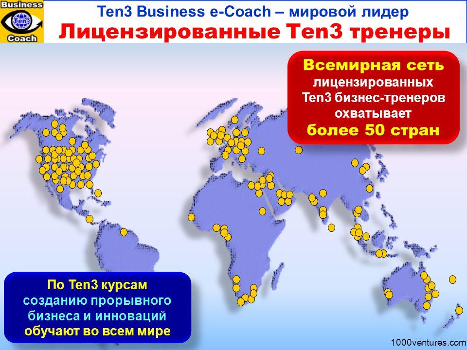 1000ventures.com Лицензированные Ten3 тренеры Ten3 Business e-Coach – мировой лидер Всемирная сеть лицензированных Ten3 бизнес-тренеров охватывает более 50 стран Всемирная сеть лицензированных Ten3 бизнес-тренеров охватывает более 50 стран По Ten3 курсам созданию прорывного бизнеса и инноваций обучают во всем мире По Ten3 курсам созданию прорывного бизнеса и инноваций обучают во всем мире