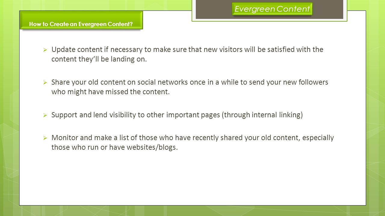 How to Create an Evergreen Content? Update content if necessary to make sure that new visitors will be satisfied with the content theyll be landing on