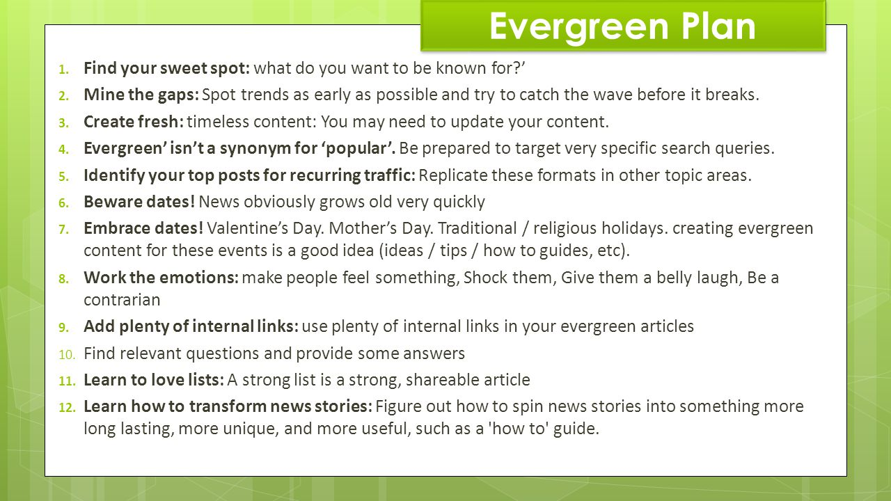 Evergreen Plan 1. Find your sweet spot: what do you want to be known for? 2. Mine the gaps: Spot trends as early as possible and try to catch the wave