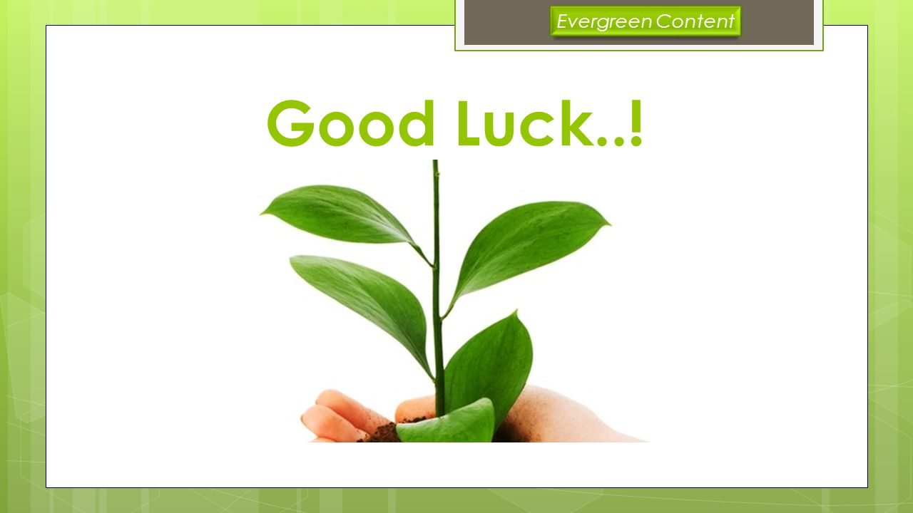 Good Luck..! Evergreen Content