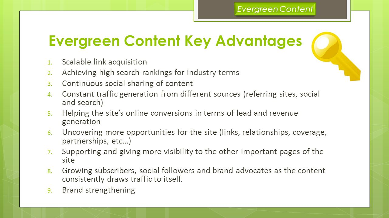 Evergreen Content in Depth Evergreen content, as the term defines itself, is a content that never relies on current trends and is simply an informational or reference material that somehow never goes out of date.