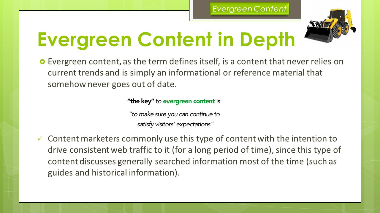 Evergreen Content in Depth Evergreen content ideas Frequently Asked Questions How To Guides and Tutorials Glossary of industry phrases and buzzwords List of Industry Resources (people, publications, tools, etc) History of … pieces General tips Write for visitors not search engines Not overly technical Helpful or insightful Relevant keywords Narrow focused > broad focus Use lists Use How to Guides Humor where appropriate Share it Link to it Evergreen Content