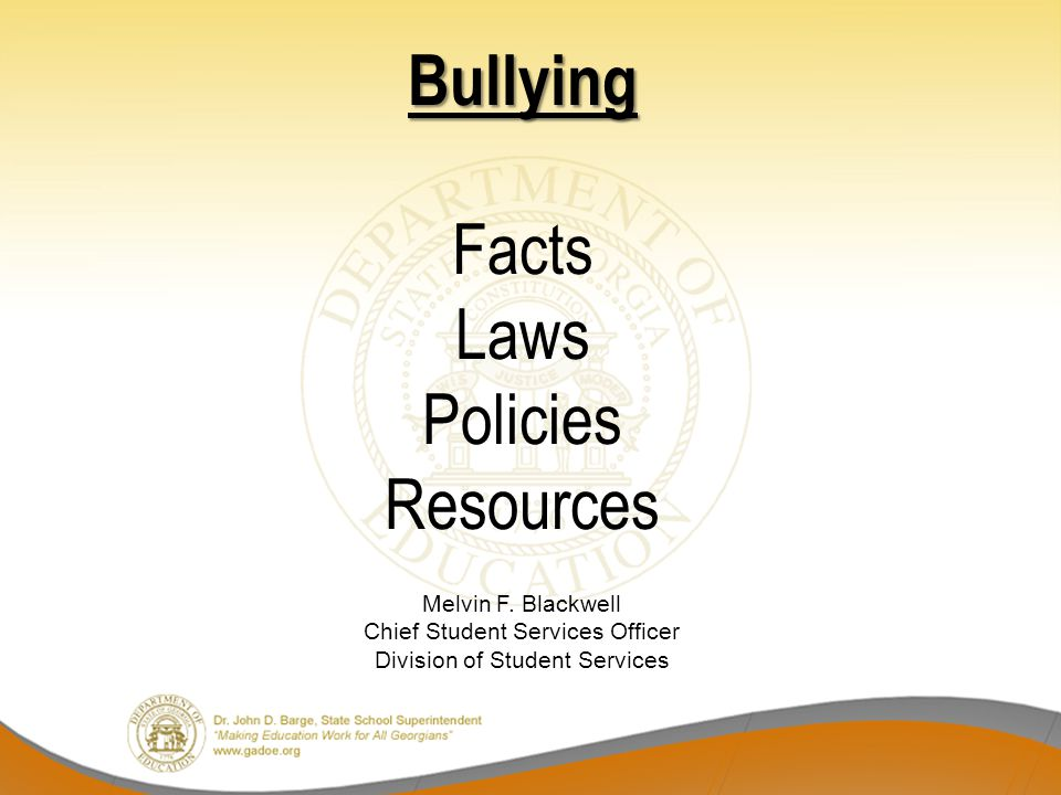 Bullying Bullying Facts Laws Policies Resources Melvin F. Blackwell Chief Student Services Officer Division of Student Services