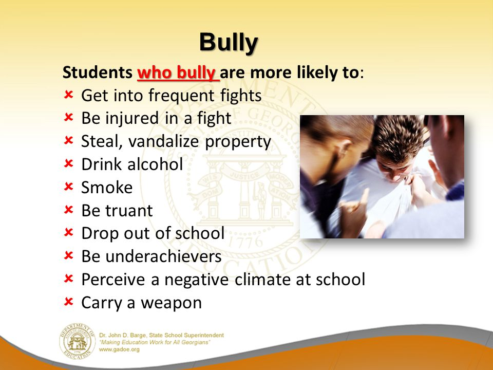 who bully Students who bully are more likely to: Get into frequent fights Be injured in a fight Steal, vandalize property Drink alcohol Smoke Be truan