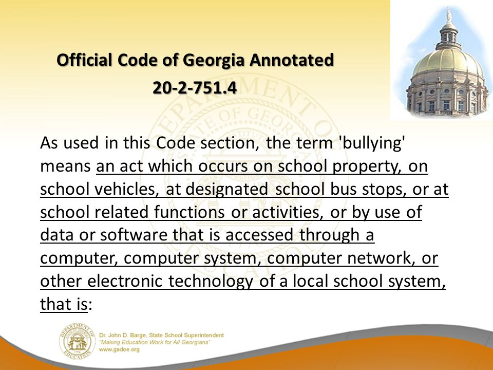 Official Code of Georgia Annotated 20-2-751.4 20-2-751.4 As used in this Code section, the term 'bullying' means an act which occurs on school propert