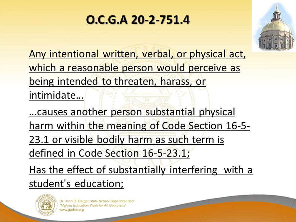 O.C.G.A 20-2-751.4 O.C.G.A 20-2-751.4 Any intentional written, verbal, or physical act, which a reasonable person would perceive as being intended to