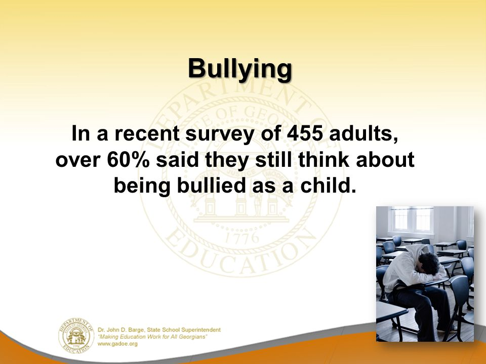 In a recent survey of 455 adults, over 60% said they still think about being bullied as a child. Bullying Bullying