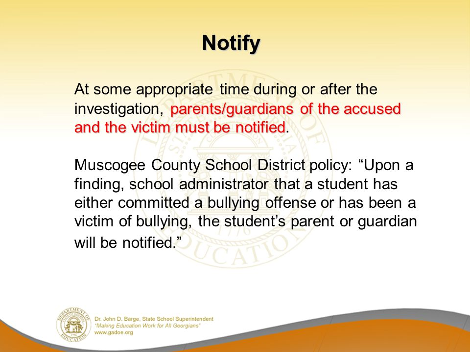 Notify parents/guardians of the accused and the victim must be notified At some appropriate time during or after the investigation, parents/guardians