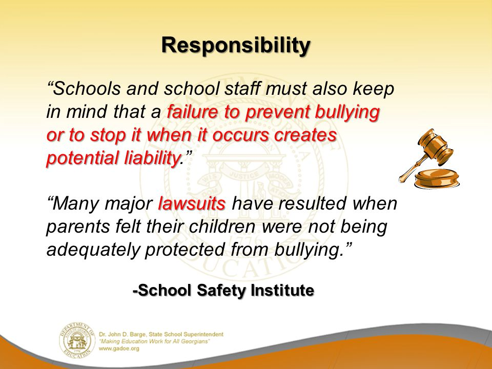 failure to prevent bullying or to stop it when it occurs creates potential liability Schools and school staff must also keep in mind that a failure to