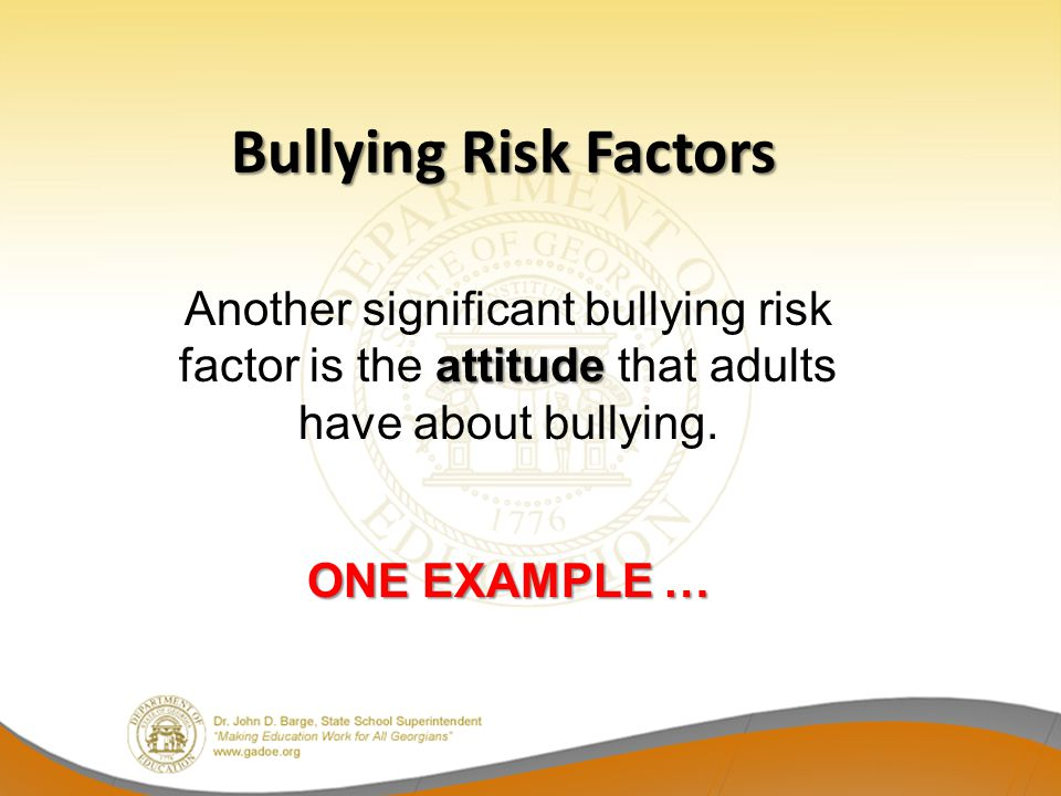 attitude Another significant bullying risk factor is the attitude that adults have about bullying. ONE EXAMPLE … Bullying Risk Factors