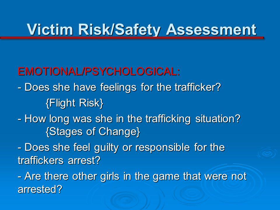 Victim Risk/Safety Assessment EMOTIONAL/PSYCHOLOGICAL: - Does she have feelings for the trafficker.