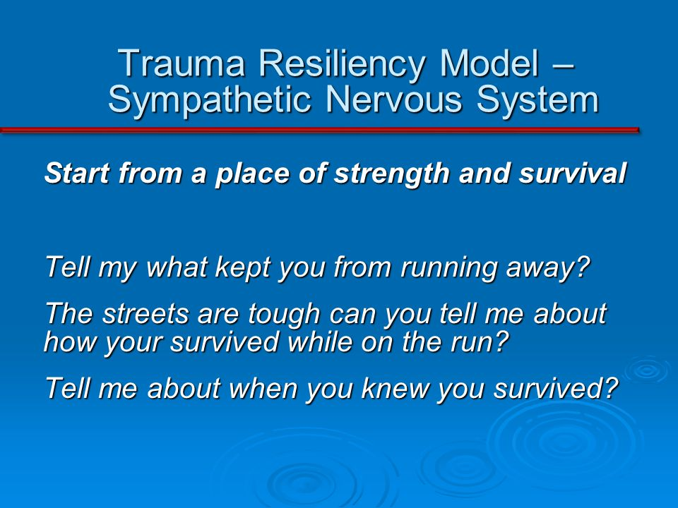 Trauma Resiliency Model – Sympathetic Nervous System Start from a place of strength and survival Tell my what kept you from running away.