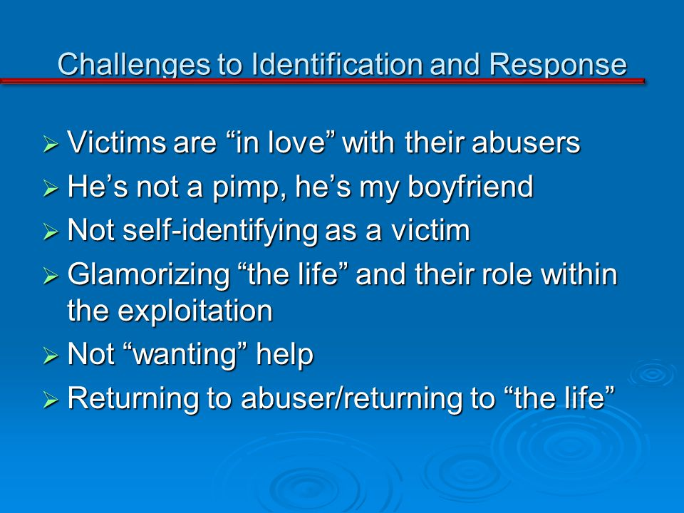Challenges to Identification and Response Victims are in love with their abusers Victims are in love with their abusers Hes not a pimp, hes my boyfrie