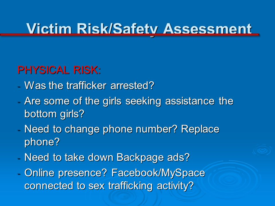 Victim Risk/Safety Assessment PHYSICAL RISK: - Was the trafficker arrested? - Are some of the girls seeking assistance the bottom girls? - Need to cha