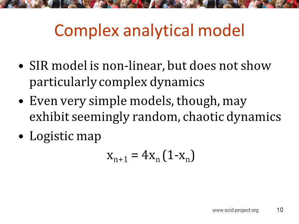 www.scid-project.org Complex analytical model SIR model is non-linear, but does not show particularly complex dynamics Even very simple models, though, may exhibit seemingly random, chaotic dynamics Logistic map x n+1 = 4x n (1-x n ) 10
