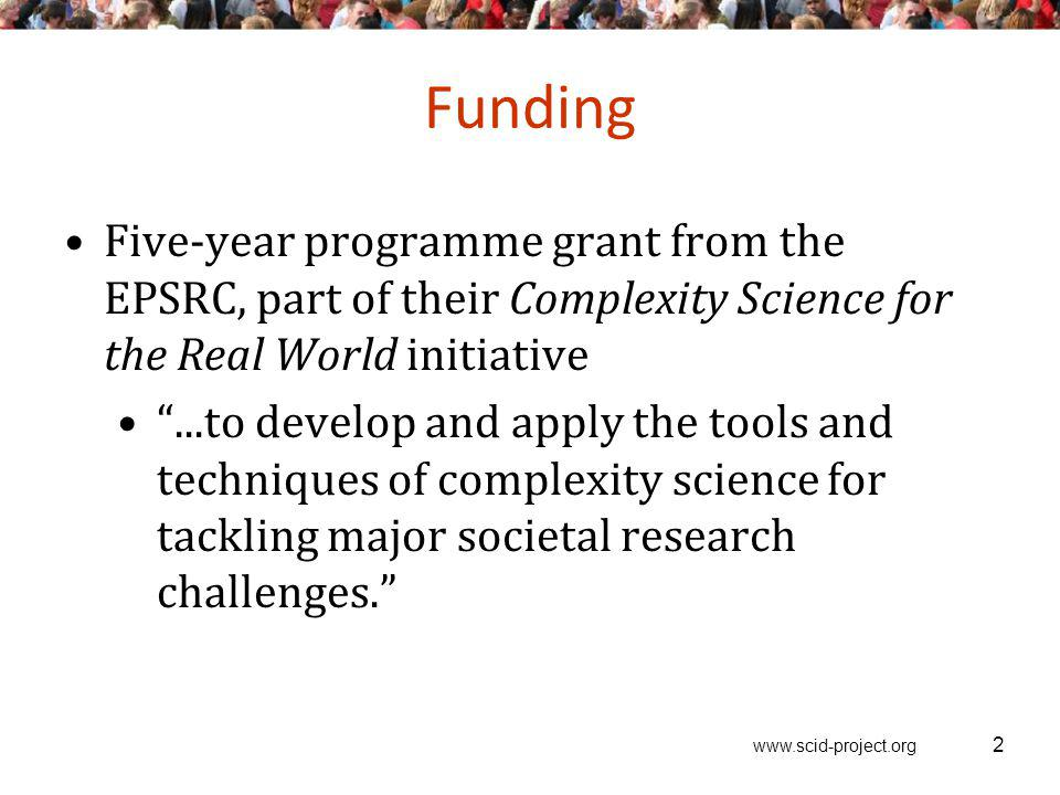 www.scid-project.org 2 Funding Five-year programme grant from the EPSRC, part of their Complexity Science for the Real World initiative...to develop a