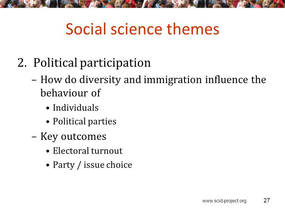 www.scid-project.org Social science themes 2.Political participation –How do diversity and immigration influence the behaviour of Individuals Political parties –Key outcomes Electoral turnout Party / issue choice 27