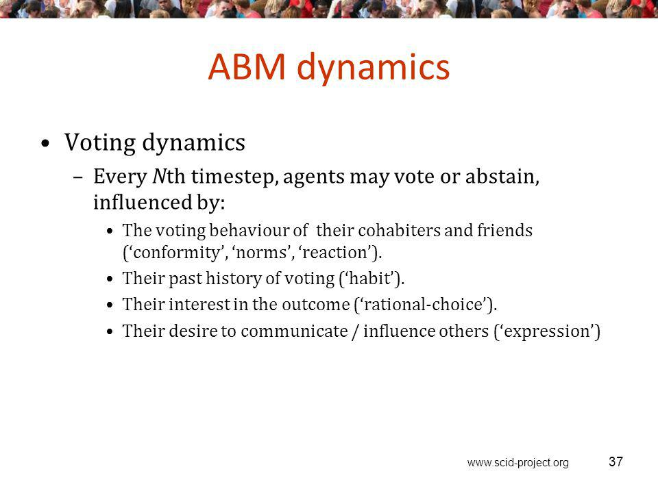 www.scid-project.org ABM dynamics Voting dynamics –Every Nth timestep, agents may vote or abstain, influenced by: The voting behaviour of their cohabiters and friends (conformity, norms, reaction).