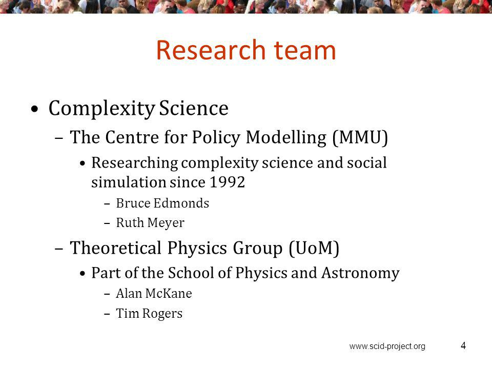 www.scid-project.org Research team Complexity Science –The Centre for Policy Modelling (MMU) Researching complexity science and social simulation since 1992 –Bruce Edmonds –Ruth Meyer –Theoretical Physics Group (UoM) Part of the School of Physics and Astronomy –Alan McKane –Tim Rogers 4