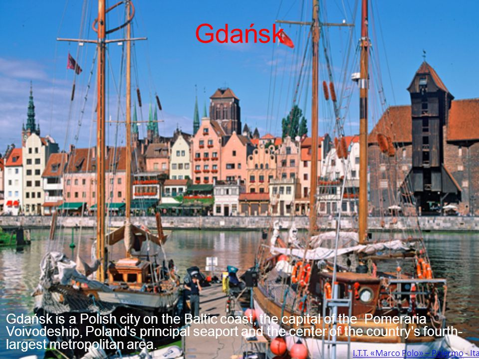 Gdańsk Gdańsk is a Polish city on the Baltic coast, the capital of the Pomeraria Voivodeship, Poland's principal seaport and the center of the country