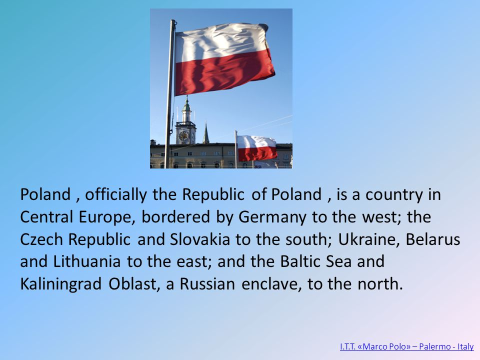 Poland, officially the Republic of Poland, is a country in Central Europe, bordered by Germany to the west; the Czech Republic and Slovakia to the south; Ukraine, Belarus and Lithuania to the east; and the Baltic Sea and Kaliningrad Oblast, a Russian enclave, to the north.