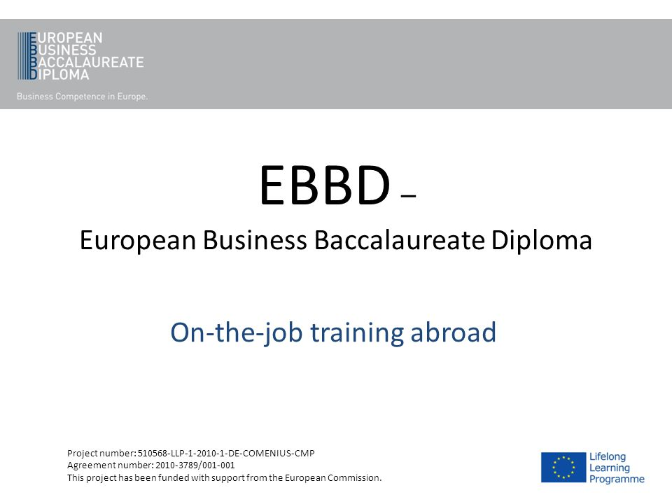 EBBD – European Business Baccalaureate Diploma On-the-job training abroad Project number: 510568-LLP-1-2010-1-DE-COMENIUS-CMP Agreement number: 2010-3
