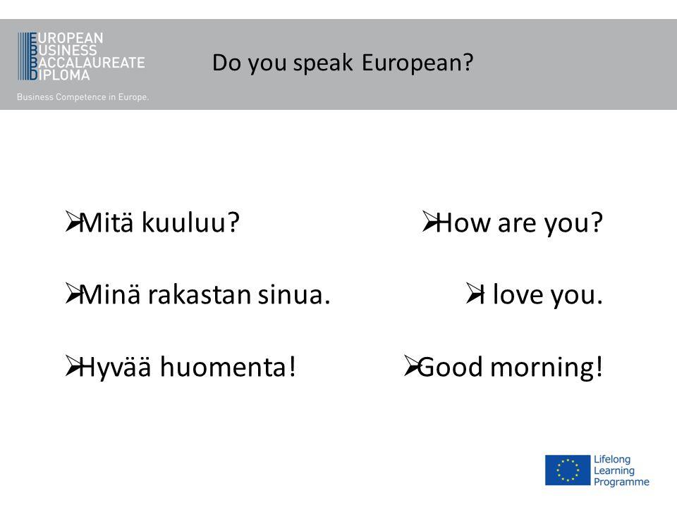 Do you speak European? Mitä kuuluu? Minä rakastan sinua. Hyvää huomenta! How are you? I love you. Good morning!