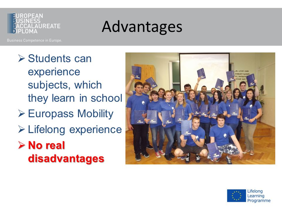 Advantages Students can experience subjects, which they learn in school Europass Mobility Lifelong experience No real disadvantages No real disadvantages
