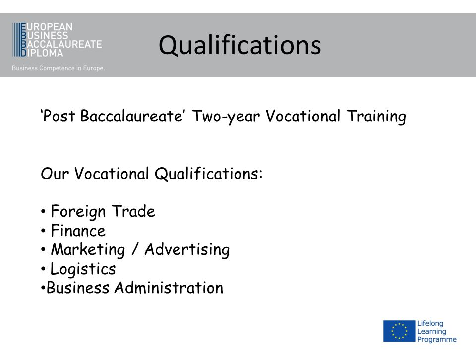 Qualifications Post Baccalaureate Two-year Vocational Training Our Vocational Qualifications: Foreign Trade Finance Marketing / Advertising Logistics